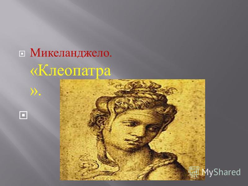 Микеланджело. « Клеопатра ».