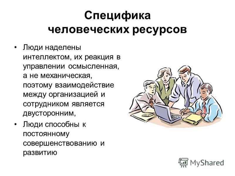 Специфика человеческих ресурсов Люди наделены интеллектом, их реакция в управлении осмысленная, а не механическая, поэтому взаимодействие между организацией и сотрудником является двусторонним, Люди способны к постоянному совершенствованию и развитию