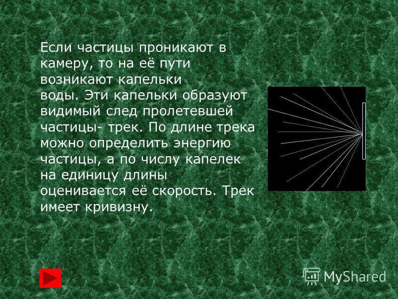 Если частицы проникают в камеру, то на её пути возникают капельки воды. Эти капельки образуют видимый след пролетевшей частицы- трек. По длине трека можно определить энергию частицы, а по числу капелек на единицу длины оценивается её скорость. Трек и
