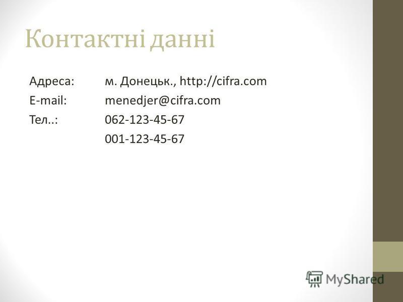 Контактні данні Адреса:м. Донецьк., http://cifra.com E-mail: menedjer@cifra.com Тел..:062-123-45-67 001-123-45-67