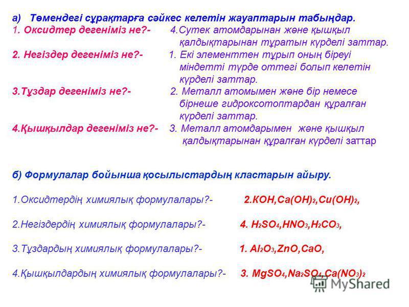 а) Төмендегі сұрақтарға сәйкес келетін жауаптарын табыңдар. 1. Оксидтер дегеніміз не?- 4.Сутек атомдарынан және қышқыл қалдықтарынан тұратын күрделі заттар. 2. Негіздер дегеніміз не?- 1. Екі элементтен тұрып оның біреуі міндетті түрде оттегі болып ке