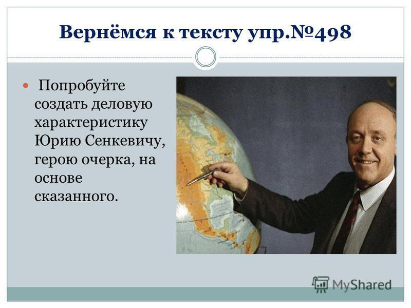 Вернёмся к тексту упр.498 Попробуйте создать деловую характеристику Юрию Сенкевичу, герою очерка, на основе сказанного.