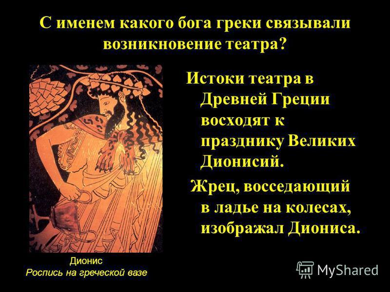 Истоки театра в Древней Греции восходят к празднику Великих Дионисий. Жрец, восседающий в ладье на колесах, изображал Диониса. С именем какого бога греки связывали возникновение театра? Дионис Роспись на греческой вазе