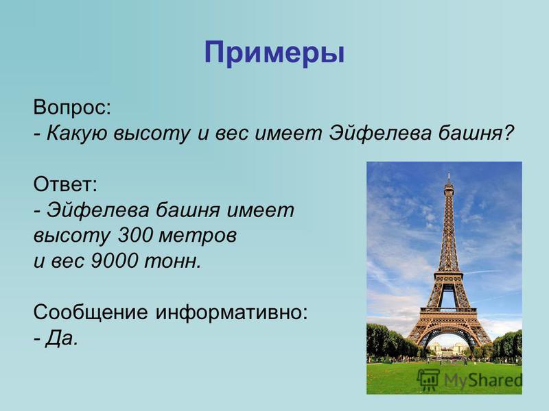 Примеры Вопрос: - Какую высоту и вес имеет Эйфелева башня? Ответ: - Эйфелева башня имеет высоту 300 метров и вес 9000 тонн. Сообщение информативно: - Да.