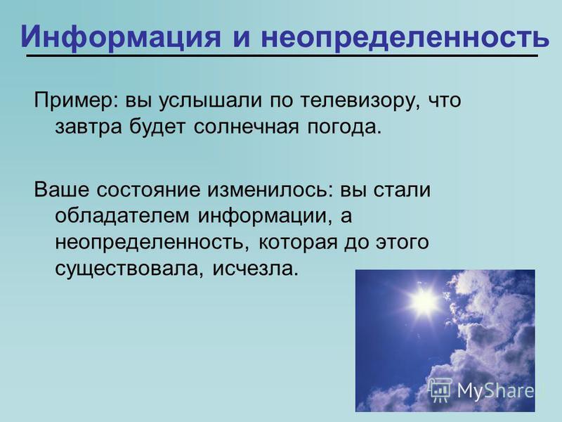 Информация и неопределенность Пример: вы услышали по телевизору, что завтра будет солнечная погода. Ваше состояние изменилось: вы стали обладателем информации, а неопределенность, которая до этого существовала, исчезла.
