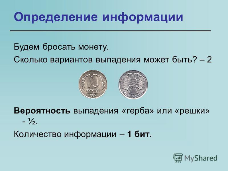 Определение информации Будем бросать монету. Сколько вариантов выпадения может быть? – 2 Вероятность выпадения «герба» или «решки» - ½. Количество информации – 1 бит.