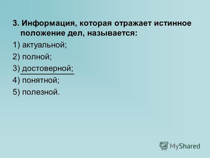 3. Информация, которая отражает истинное положение дел, называется: 1) актуальной; 2) полной; 3) достоверной; 4) понятной; 5) полезной.