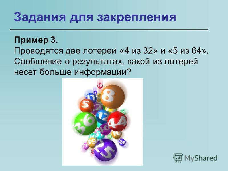 Задания для закрепления Пример 3. Проводятся две лотереи «4 из 32» и «5 из 64». Сообщение о результатах, какой из лотерей несет больше информации?