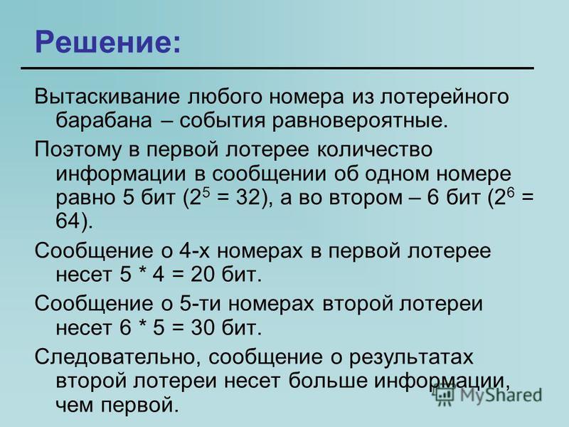 Решение: Вытаскивание любого номера из лотерейного барабана – события равновероятные. Поэтому в первой лотерее количество информации в сообщении об одном номере равно 5 бит (2 5 = 32), а во втором – 6 бит (2 6 = 64). Сообщение о 4-х номерах в первой
