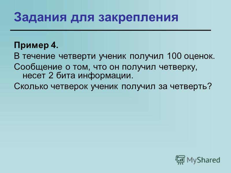Задания для закрепления Пример 4. В течение четверти ученик получил 100 оценок. Сообщение о том, что он получил четверку, несет 2 бита информации. Сколько четверок ученик получил за четверть?