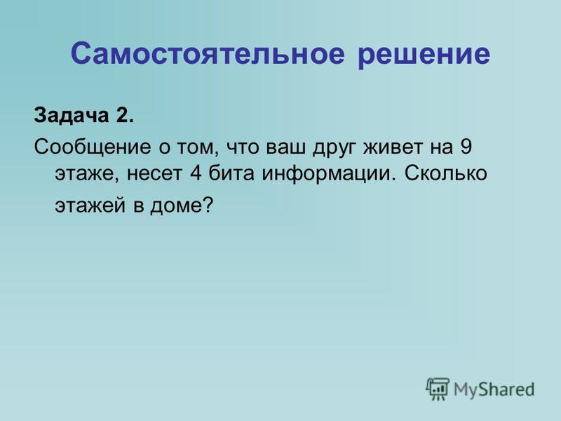 Самостоятельное решение Задача 2. Сообщение о том, что ваш друг живет на 9 этаже, несет 4 бита информации. Сколько этажей в доме?