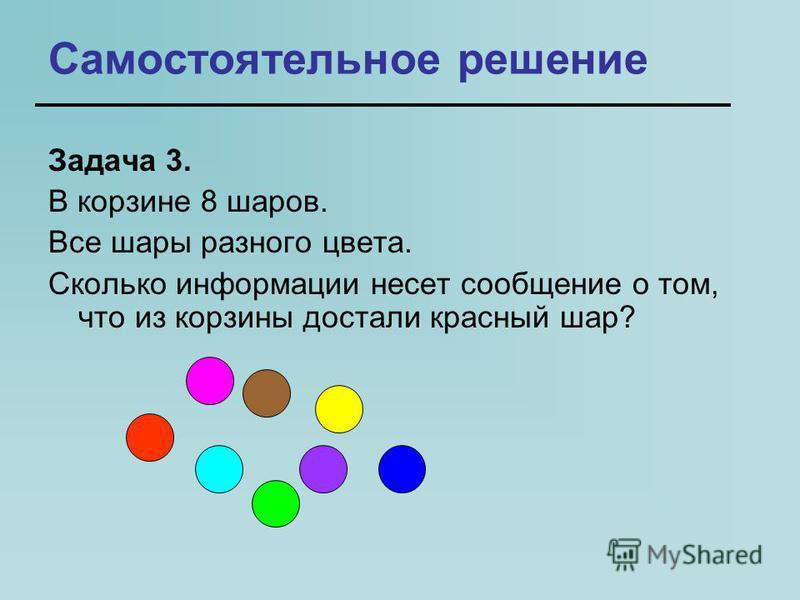Самостоятельное решение Задача 3. В корзине 8 шаров. Все шары разного цвета. Сколько информации несет сообщение о том, что из корзины достали красный шар?