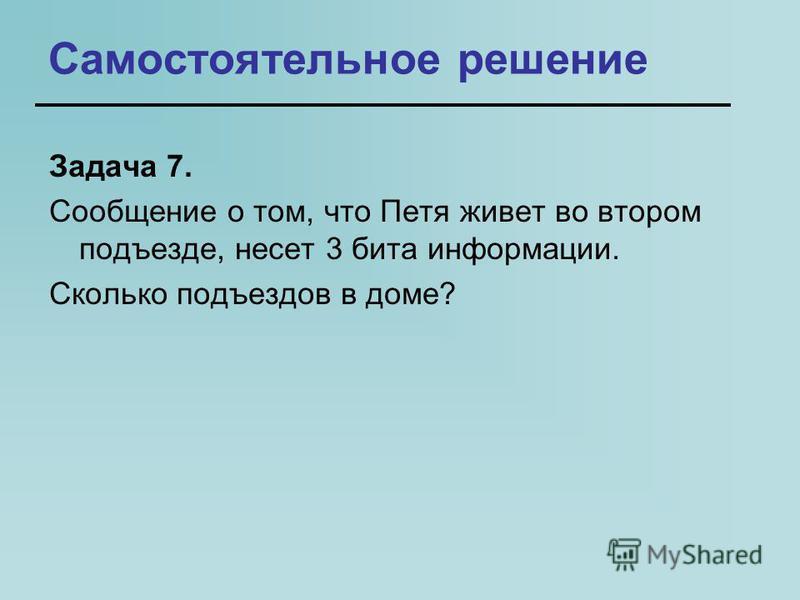 Самостоятельное решение Задача 7. Сообщение о том, что Петя живет во втором подъезде, несет 3 бита информации. Сколько подъездов в доме?