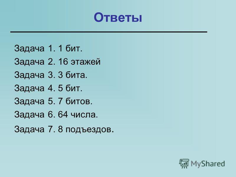 Ответы Задача 1. 1 бит. Задача 2. 16 этажей Задача 3. 3 бита. Задача 4. 5 бит. Задача 5. 7 битов. Задача 6. 64 числа. Задача 7. 8 подъездов.