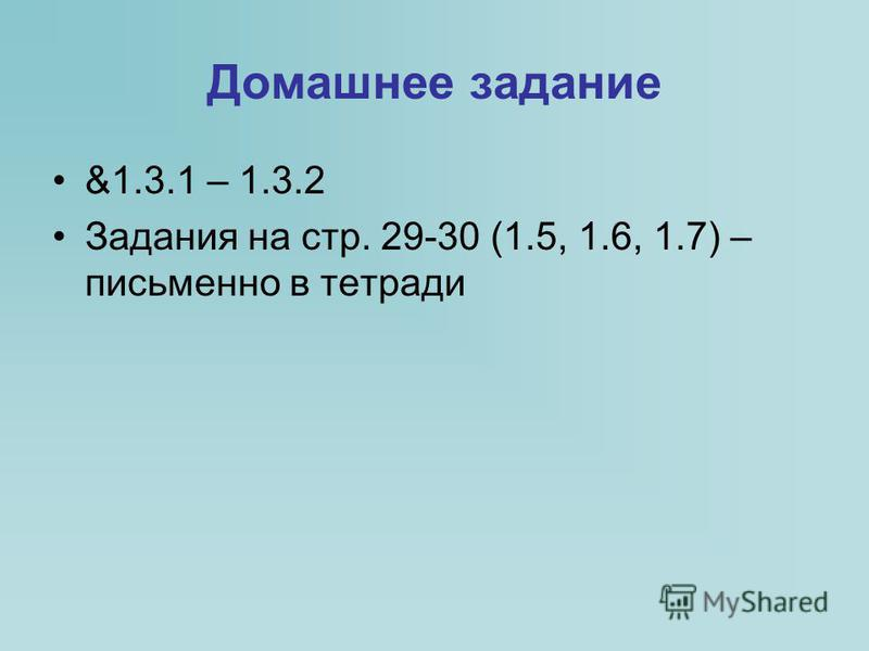 Домашнее задание &1.3.1 – 1.3.2 Задания на стр. 29-30 (1.5, 1.6, 1.7) – письменно в тетради