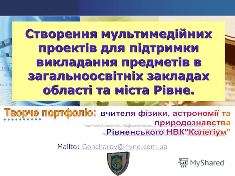 LOGO Створення мультимедійних проектів для підтримки викладання предметів в загальноосвітніх закладах області та міста Рівне. Mailto: Goncharov@rivne.com.uaGoncharov@rivne.com.ua