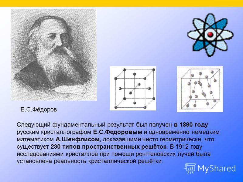 Следующий фундаментальный результат был получен в 1890 году русским кристаллографом Е.С.Федоровым и одновременно немецким математиком А.Шенфлисом, доказавшими чисто геометрически, что существует 230 типов пространственных решёток. В 1912 году исследо