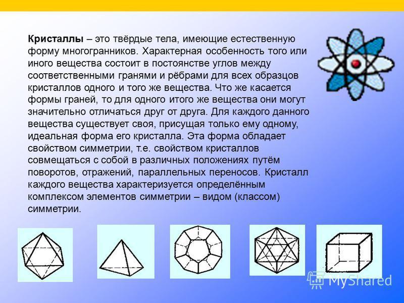 Кристаллы – это твёрдые тела, имеющие естественную форму многогранников. Характерная особенность того или иного вещества состоит в постоянстве углов между соответственными гранями и рёбрами для всех образцов кристаллов одного и того же вещества. Что