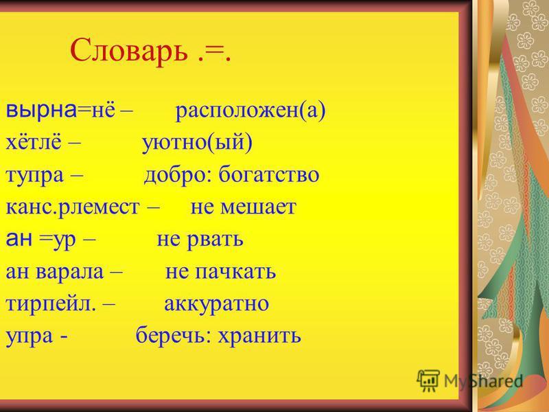 Словарь.=. верна=нё – расположен(а) хётлё – уютно(ый) тупра – добро: богатство ганс.рлемест – не мешает ан =ур – не рвать ан варала – не пачкать тирпейл. – аккуратно упра - беречь: хранить