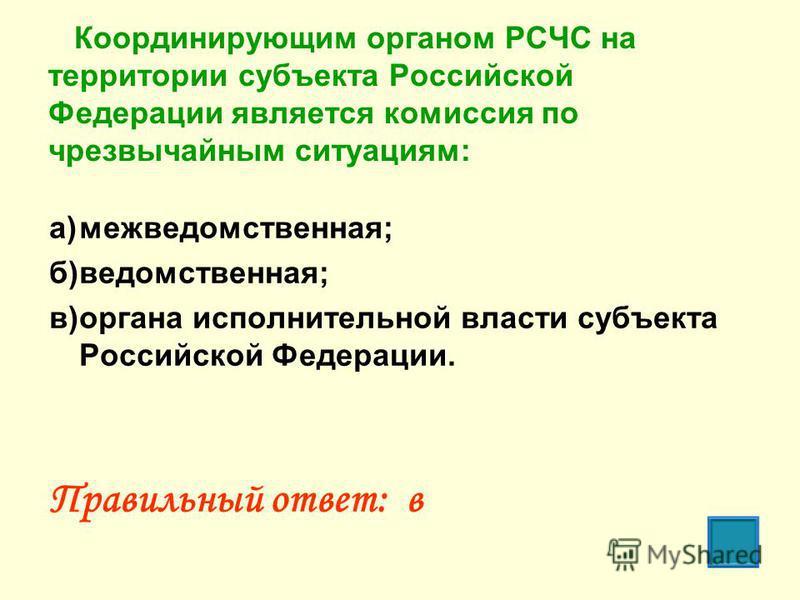 Координирующим органом РСЧС на территории субъекта Российской Федерации является комиссия по чрезвычайным ситуациям: а)межведомственная; б)ведомственная; в)органа исполнительной власти субъекта Российской Федерации. Правильный ответ: в