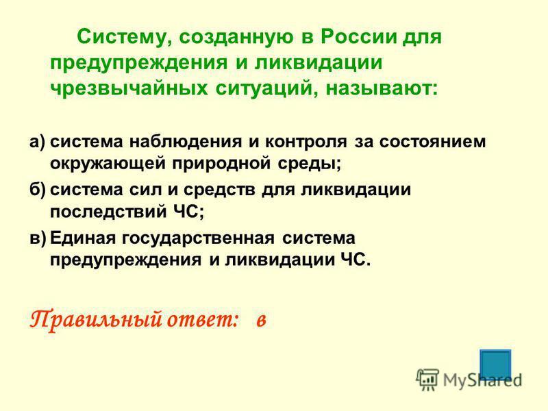 Систему, созданную в России для предупреждения и ликвидации чрезвычайных ситуаций, называют: а)система наблюдения и контроля за состоянием окружающей природной среды; б)система сил и средств для ликвидации последствий ЧС; в)Единая государственная сис
