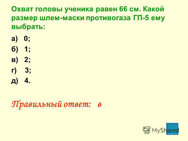 Охват головы ученика равен 66 см. Какой размер шлем-маски противогаза ГП-5 ему выбрать: а) 0; б) 1; в) 2; г) 3; д) 4. Правильный ответ: в