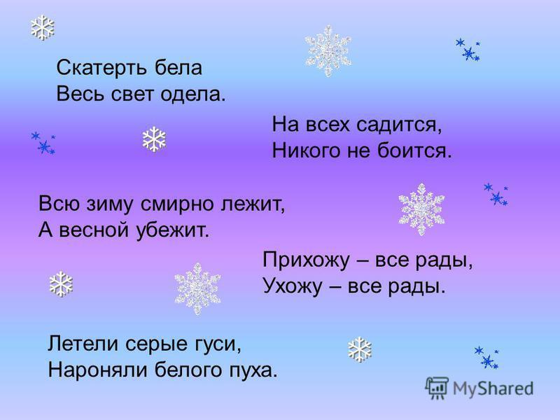 Скатерть бела Весь свет одела. На всех садится, Никого не боится. Всю зиму смирно лежит, А весной убежит. Прихожу – все рады, Ухожу – все рады. Летели серые гуси, Нароняли белого пуха.