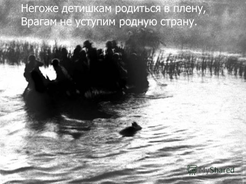 Негоже детишкам родиться в плену, Врагам не уступим родную страну.