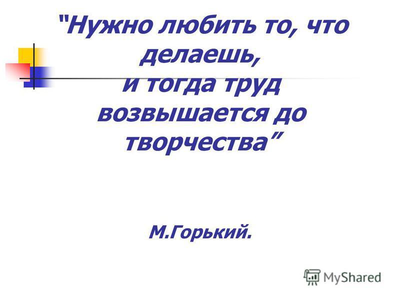 Нужно любить то, что делаешь, и тогда труд возвышается до творчества М.Горький.