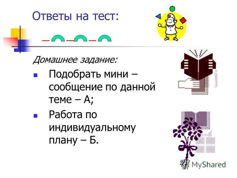 Ответы на тест: Домашнее задание: Подобрать мини – сообщение по данной теме – А; Работа по индивидуальному плану – Б.