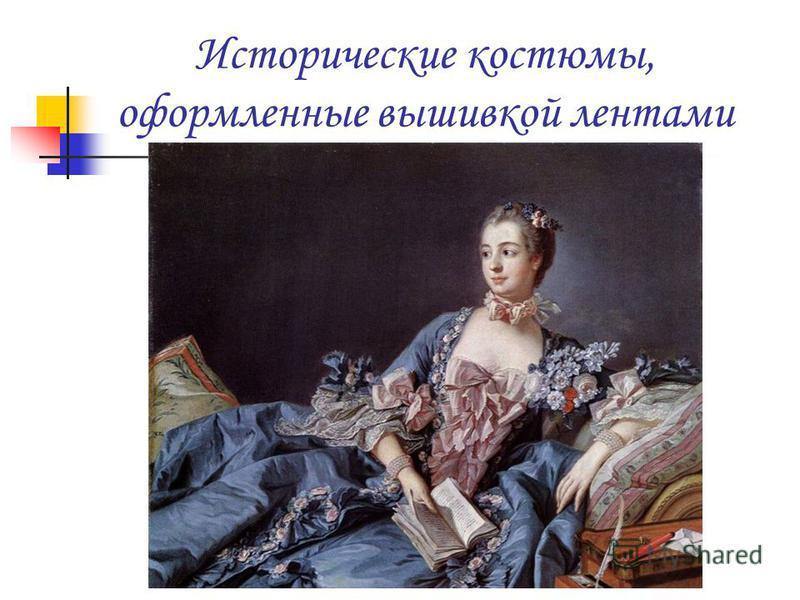 Исторические костюмы, оформленные вышивкой лентами