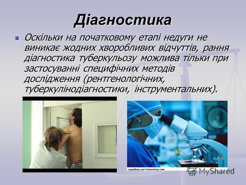 Діагностика Оскільки на початковому етапі недуги не виникає жодних хворобливих відчуттів, рання діагностика туберкульозу можлива тільки при застосуванні специфічних методів дослідження (рентгенологічних, туберкулінодіагностики, інструментальних). Оск