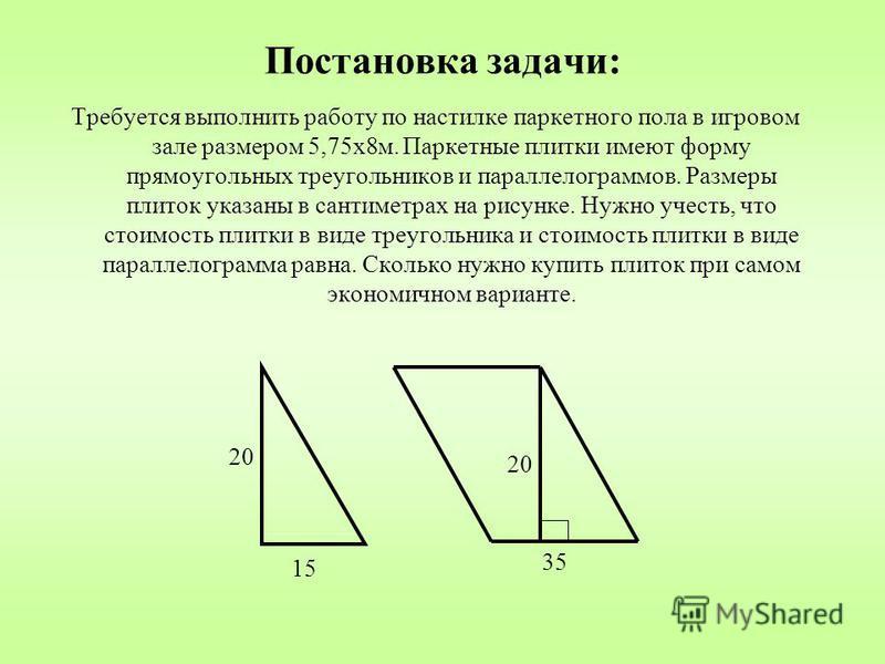 Постановка задачи: Требуется выполнить работу по настилке паркетного пола в игровом зале размером 5,75 х 8 м. Паркетные плитки имеют форму прямоугольных треугольников и параллелограммов. Размеры плиток указаны в сантиметрах на рисунке. Нужно учесть,