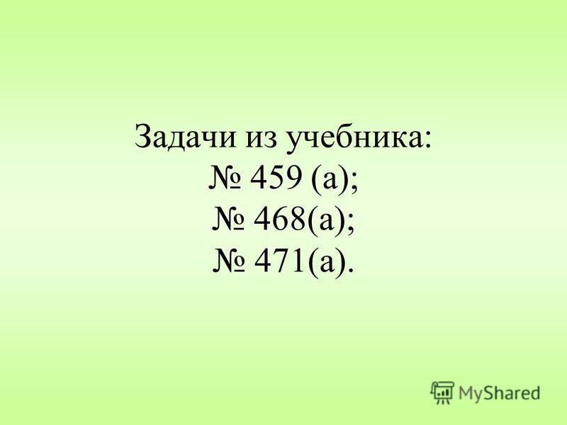 Задачи из учебника: 459 (а); 468(а); 471(а).