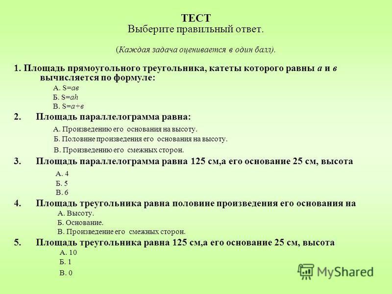 ТЕСТ Выберите правильный ответ. (Каждая задача оценивается в один балл). 1. Площадь прямоугольного треугольника, катеты которого равны а и в вычисляется по формуле: А. S=ав Б. S=ah В. S=а+в 2. Площадь параллелограмма равна: А. Произведению его основа
