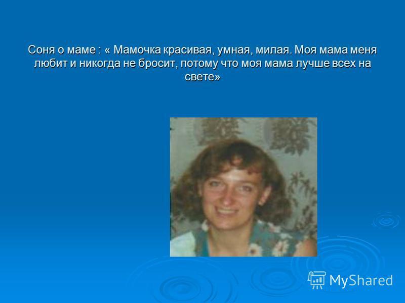 Соня о маме : « Мамочка красивая, умная, милая. Моя мама меня любит и никогда не бросит, потому что моя мама лучше всех на свете»