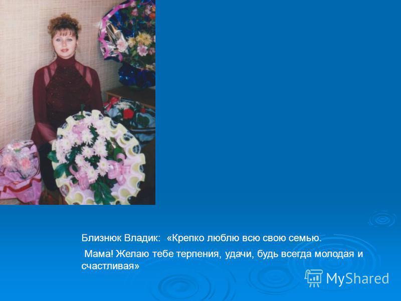 Близнюк Владик: «Крепко люблю всю свою семью. Мама! Желаю тебе терпения, удачи, будь всегда молодая и счастливая»