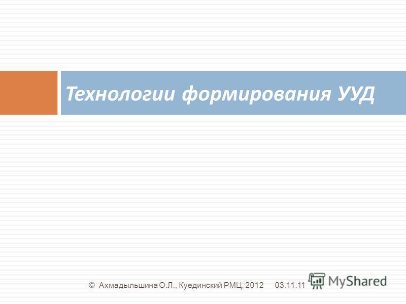 Технологии формирования УУД 03.11.11© Ахмадыльшина О.Л., Куединский РМЦ, 2012