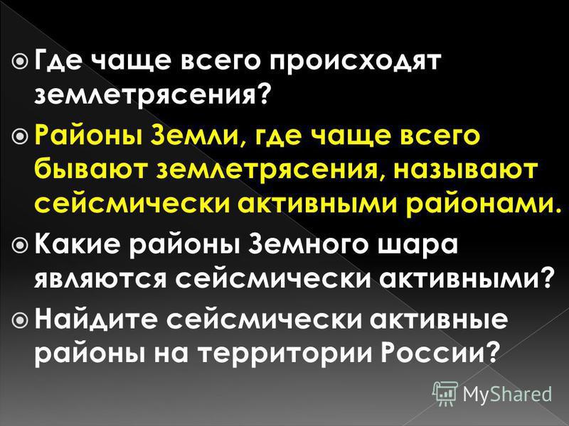 Где чаще всего происходят землетрясения? Районы Земли, где чаще всего бывают землетрясения, называют сейсмически активными районами. Какие районы Земного шара являются сейсмически активными? Найдите сейсмически активные районы на территории России?