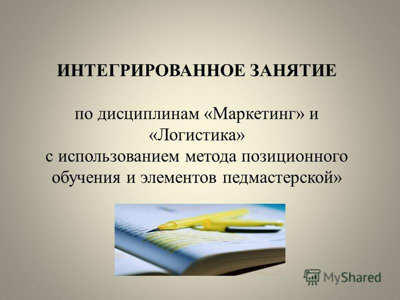 ИНТЕГРИРОВАННОЕ ЗАНЯТИЕ по дисциплинам «Маркетинг» и «Логистика» с использованием метода позиционного обучения и элементов педмастерской»