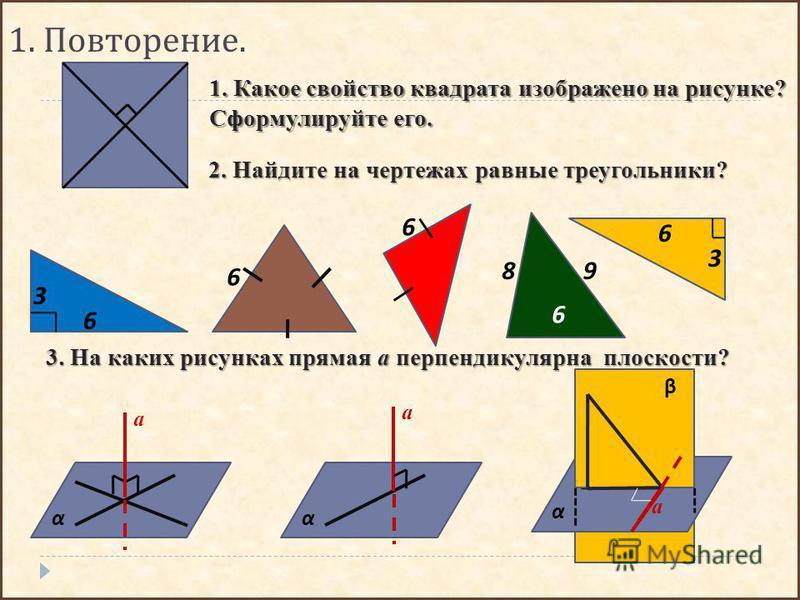 1. Повторение. 1. Какое свойство квадрата изображено на рисунке? Сформулируйте его. α а α а 3. На каких рисунках прямая а перпендикулярна плоскости? α а β 2. Найдите на чертежах равные треугольники? 6 3 6 3 6 6 6 98