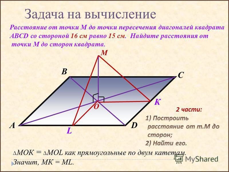 Задача на вычисление Расстояние от точки М до точки пересечения диагоналей квадрата ABCD со стороной 16 см равно 15 см. Найдите расстояния от точки М до сторон квадрата. DA B C М О К L МОК = MOL как прямоугольные по двум катетам. Значит, МК = МL.