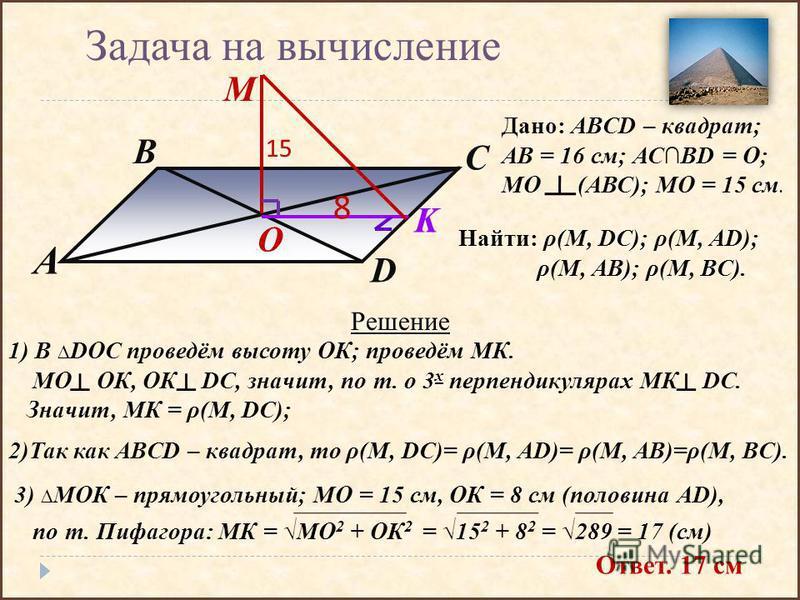 A D C B O M K 15 8 Задача на вычисление Дано: АBCD – квадрат; АВ = 16 см; АСBD = О; МО (АВС); МО = 15 см. Найти: ρ(М, DC); ρ(M, AD); ρ(M, AB); ρ(M, BC). Решение 1) В DOC проведём высоту ОК; проведём МК. МО ОК, ОК DC, значит, по т. о 3 х перпендикуляр