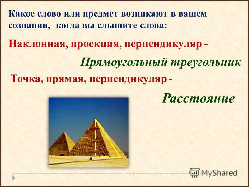 Какое слово или предмет возникают в вашем сознании, когда вы слышите слова: Точка, прямая, перпендикуляр - Расстояние Наклонная, проекция, перпендикуляр - Прямоугольный треугольник