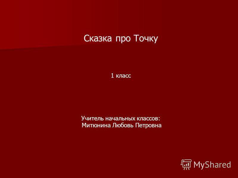 Сказка про Точку 1 класс Учитель начальных классов: Митюнина Любовь Петровна