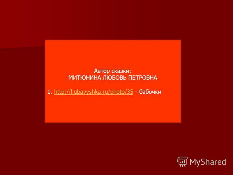 Автор сказки: МИТЮНИНА ЛЮБОВЬ ПЕТРОВНА 1. http://liubavyshka.ru/photo/35 - бабочкиhttp://liubavyshka.ru/photo/35