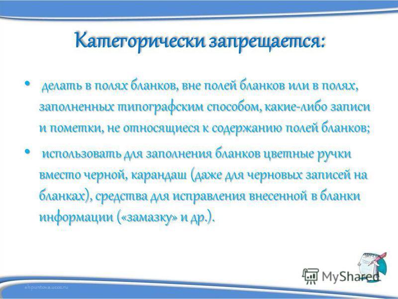 shpuntova.ucoz.ru Категорически запрещается: делать в полях бланков, вне полей бланков или в полях, заполненных типографским способом, какие-либо записи и пометки, не относящиеся к содержанию полей бланков; делать в полях бланков, вне полей бланков и