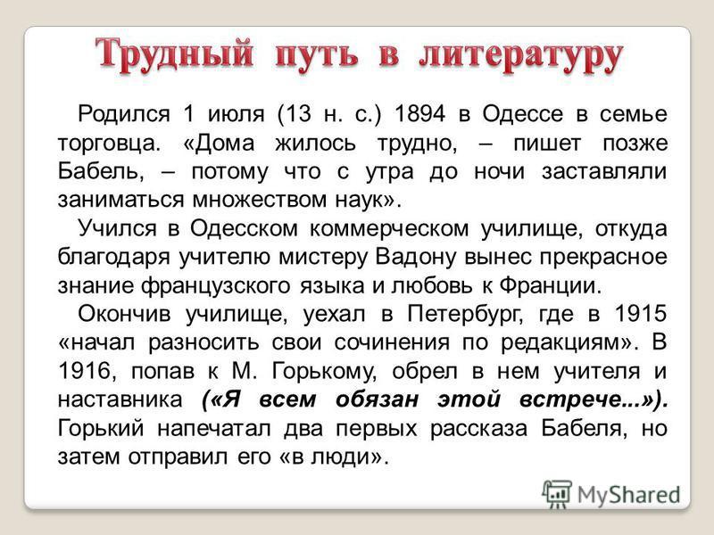 Родился 1 июля (13 н. с.) 1894 в Одессе в семье торговца. «Дома жилось трудно, – пишет позже Бабель, – потому что с утра до ночи заставляли заниматься множеством наук». Учился в Одесском коммерческом училище, откуда благодаря учителю мистеру Вадону в