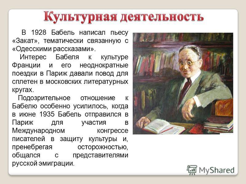 В 1928 Бабель написал пьесу «Закат», тематически связанную с «Одесскими рассказами». Интерес Бабеля к культуре Франции и его неоднократные поездки в Париж давали повод для сплетен в московских литературных кругах. Подозрительное отношение к Бабелю ос