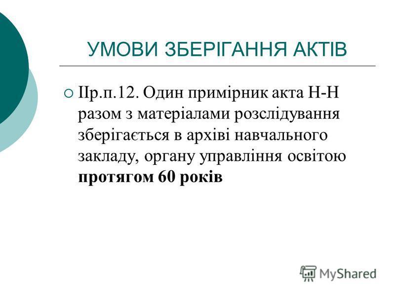 УМОВИ ЗБЕРІГАННЯ АКТІВ ІІр.п.12. Один примірник акта Н-Н разом з матеріалами розслідування зберігається в архіві навчального закладу, органу управління освітою протягом 60 років